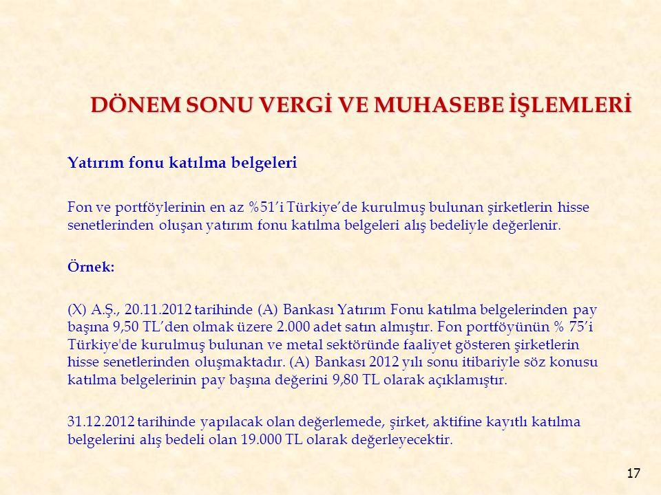 17 Yatırım fonu katılma belgeleri Fon ve portföylerinin en az %51'i Türkiye'de kurulmuş bulunan şirketlerin hisse senetlerinden oluşan yatırım fonu katılma belgeleri alış bedeliyle değerlenir.