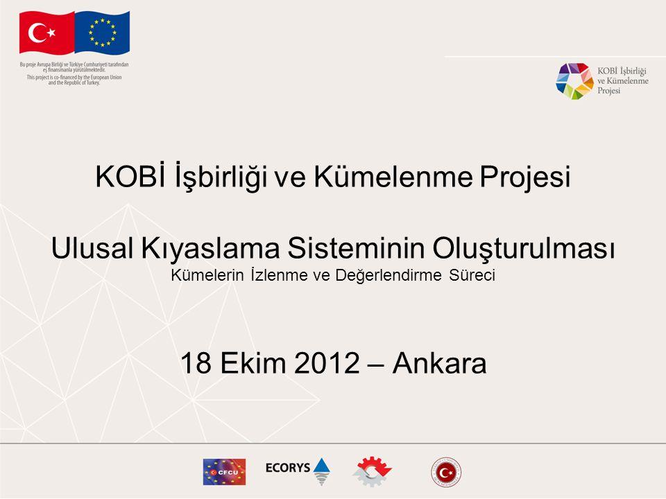 KOBİ İşbirliği ve Kümelenme Projesi Ulusal Kıyaslama Sisteminin Oluşturulması Kümelerin İzlenme ve Değerlendirme Süreci 18 Ekim 2012 – Ankara