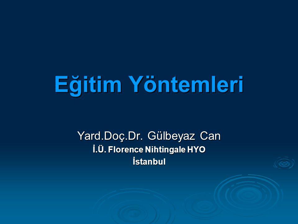 Eğitim Yöntemleri Yard.Doç.Dr. Gülbeyaz Can İ.Ü. Florence Nihtingale HYO İstanbul