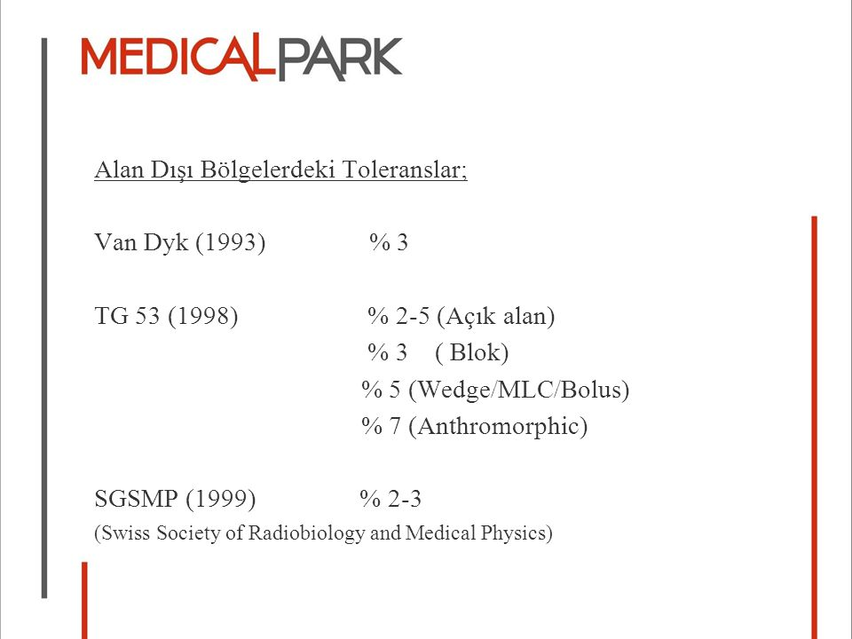 Alan Dışı Bölgelerdeki Toleranslar; Van Dyk (1993) % 3 TG 53 (1998) % 2-5 (Açık alan) % 3 ( Blok) % 5 (Wedge/MLC/Bolus) % 7 (Anthromorphic) SGSMP (1999) % 2-3 (Swiss Society of Radiobiology and Medical Physics)