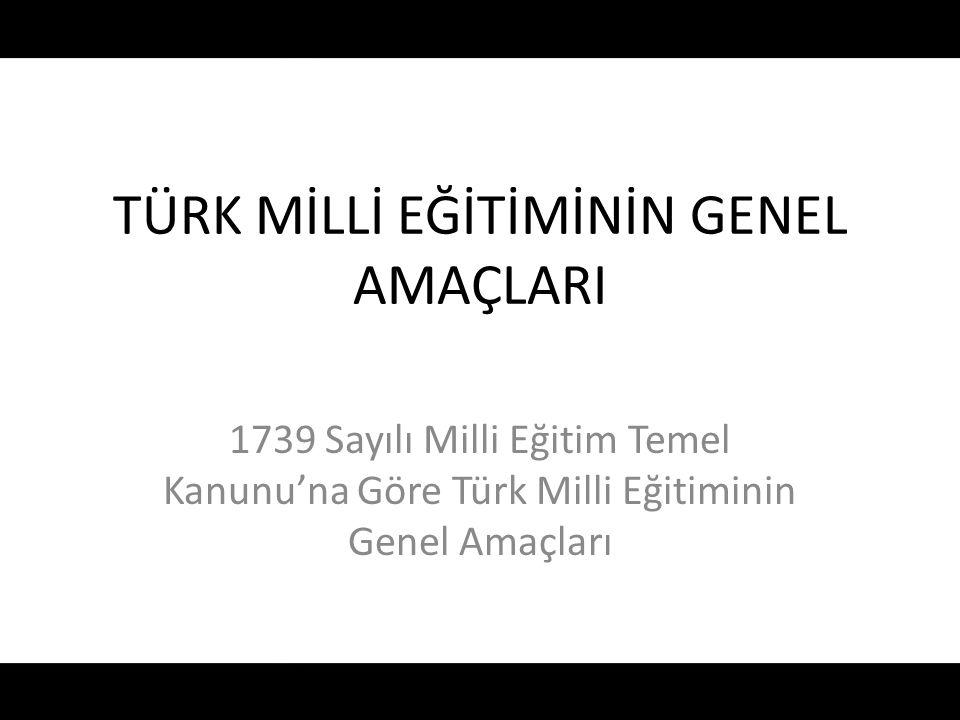 TÜRK MİLLİ EĞİTİMİNİN GENEL AMAÇLARI 1739 Sayılı Milli Eğitim Temel Kanunu'na Göre Türk Milli Eğitiminin Genel Amaçları