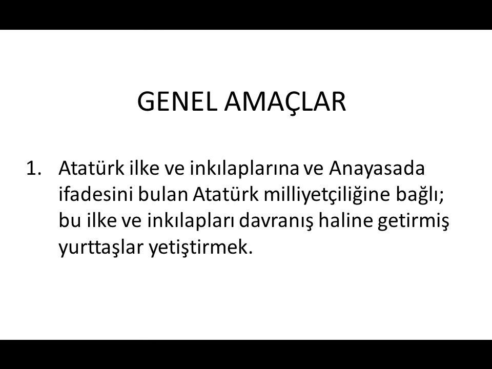 GENEL AMAÇLAR 1.Atatürk ilke ve inkılaplarına ve Anayasada ifadesini bulan Atatürk milliyetçiliğine bağlı; bu ilke ve inkılapları davranış haline geti