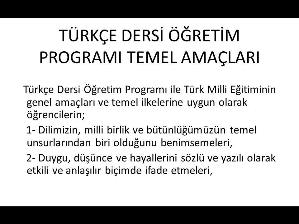 TÜRKÇE DERSİ ÖĞRETİM PROGRAMI TEMEL AMAÇLARI Türkçe Dersi Öğretim Programı ile Türk Milli Eğitiminin genel amaçları ve temel ilkelerine uygun olarak ö