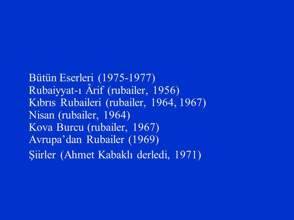 Bütün Eserleri (1975-1977) Rubaiyyat-ı Ârif (rubailer, 1956) Kıbrıs Rubaileri (rubailer, 1964, 1967) Nisan (rubailer, 1964) Kova Burcu (rubailer, 1967