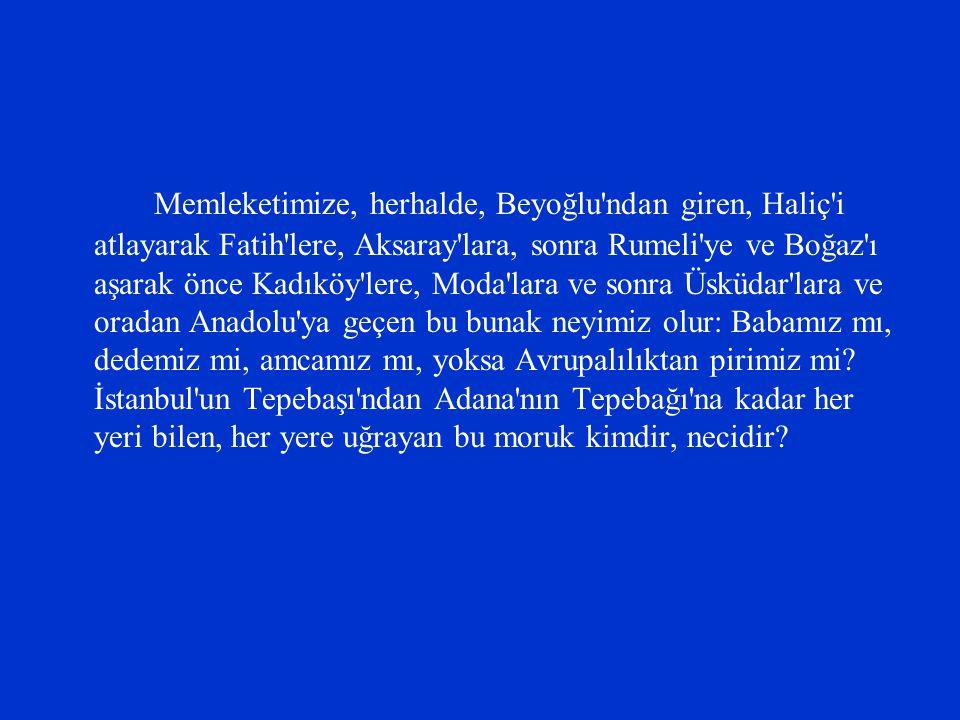 Memleketimize, herhalde, Beyoğlu'ndan giren, Haliç'i atlayarak Fatih'lere, Aksaray'lara, sonra Rumeli'ye ve Boğaz'ı aşarak önce Kadıköy'lere, Moda'lar