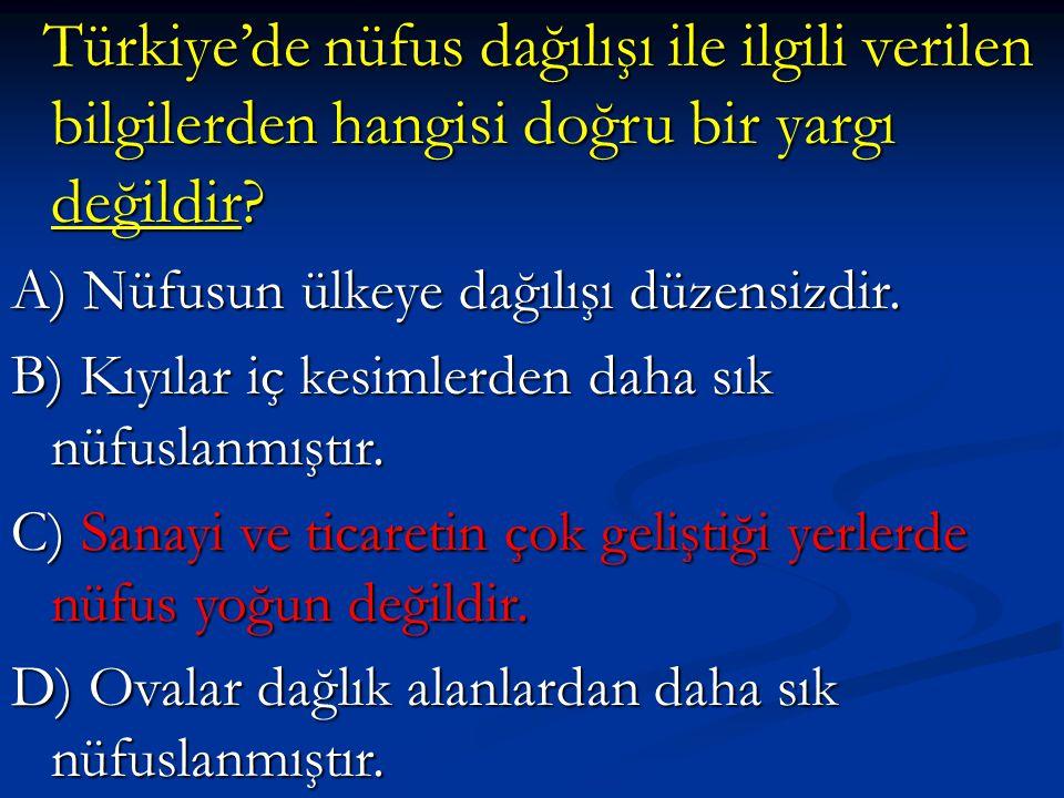 Türkiye'de nüfus dağılışı ile ilgili verilen bilgilerden hangisi doğru bir yargı değildir? Türkiye'de nüfus dağılışı ile ilgili verilen bilgilerden ha