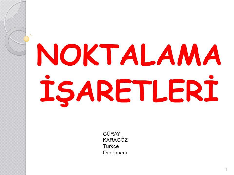 NOKTALAMA İŞARETLERİ 1 GÜRAY KARAGÖZ Türkçe Öğretmeni
