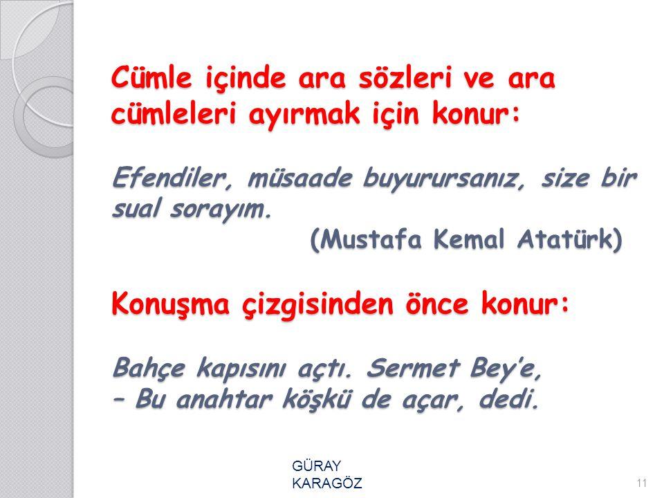 Cümle içinde ara sözleri ve ara cümleleri ayırmak için konur: Efendiler, müsaade buyurursanız, size bir sual sorayım. (Mustafa Kemal Atatürk) Konuşma