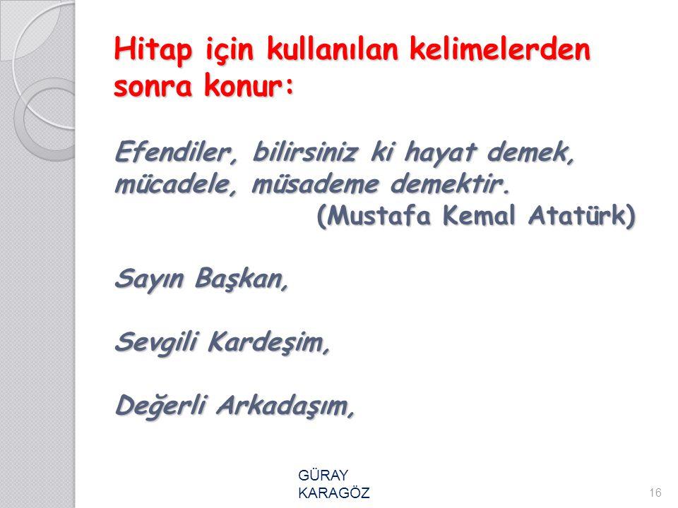 Hitap için kullanılan kelimelerden sonra konur: Efendiler, bilirsiniz ki hayat demek, mücadele, müsademe demektir. (Mustafa Kemal Atatürk) Sayın Başka