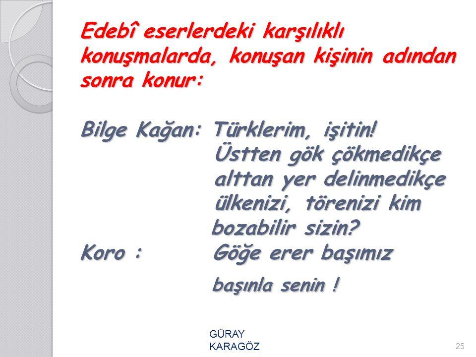 Edebî eserlerdeki karşılıklı konuşmalarda, konuşan kişinin adından sonra konur: Bilge Kağan: Türklerim, işitin! Üstten gök çökmedikçe alttan yer delin