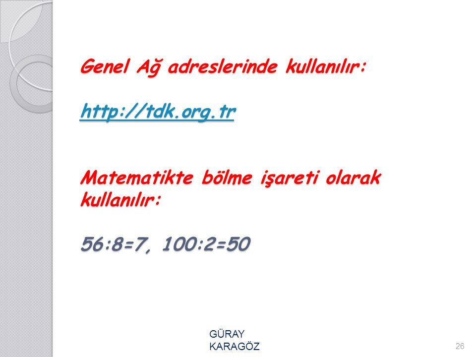 Genel Ağ adreslerinde kullanılır: http://tdk.org.tr Matematikte bölme işareti olarak kullanılır: 56:8=7, 100:2=50 http://tdk.org.tr 26 GÜRAY KARAGÖZ