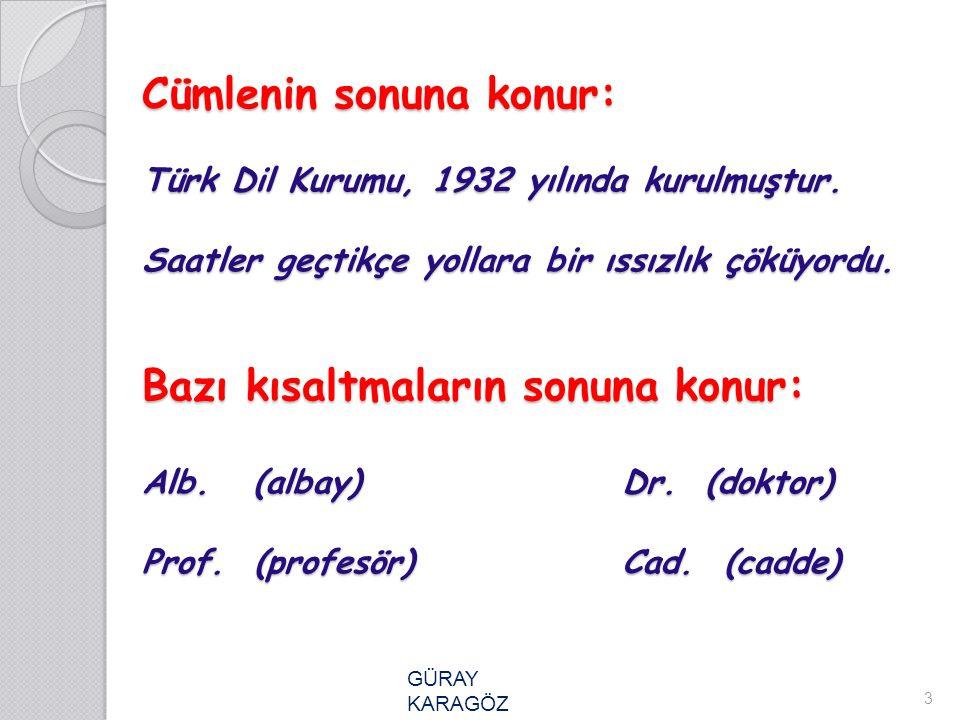 Cümlenin sonuna konur: Türk Dil Kurumu, 1932 yılında kurulmuştur. Saatler geçtikçe yollara bir ıssızlık çöküyordu. Bazı kısaltmaların sonuna konur: Al