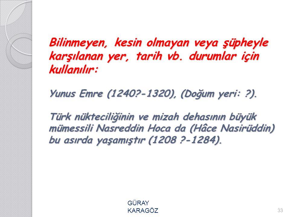 Bilinmeyen, kesin olmayan veya şüpheyle karşılanan yer, tarih vb. durumlar için kullanılır: Yunus Emre (1240?-1320), (Doğum yeri: ?). Türk nükteciliği