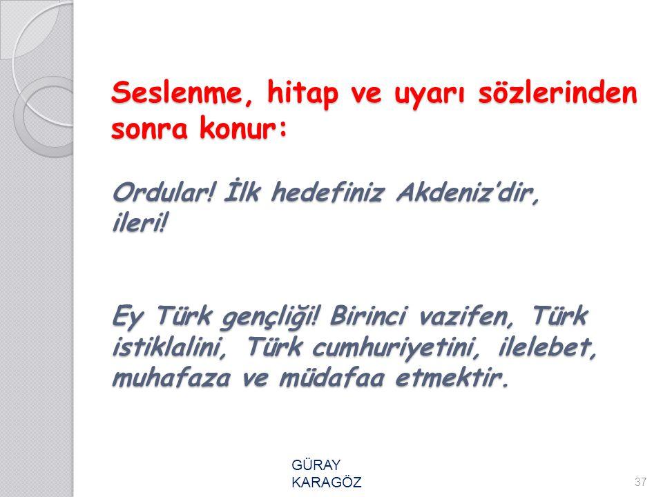 Seslenme, hitap ve uyarı sözlerinden sonra konur: Ordular! İlk hedefiniz Akdeniz'dir, ileri! Ey Türk gençliği! Birinci vazifen, Türk istiklalini, Türk