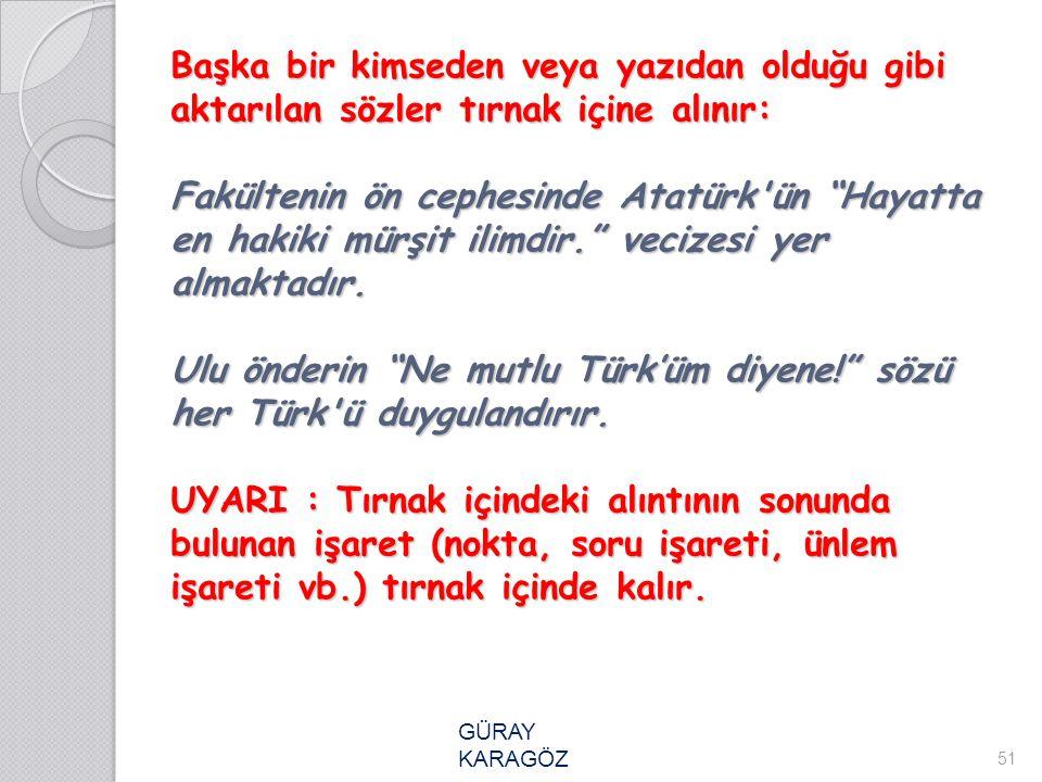"""Başka bir kimseden veya yazıdan olduğu gibi aktarılan sözler tırnak içine alınır: Fakültenin ön cephesinde Atatürk'ün """"Hayatta en hakiki mürşit ilimdi"""