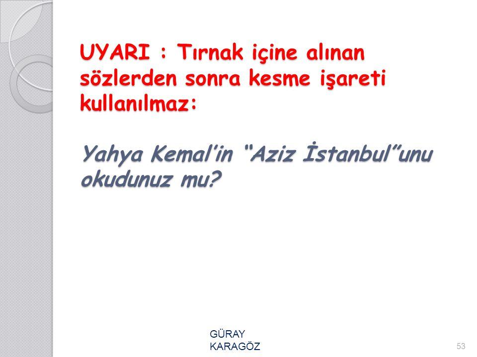 """UYARI : Tırnak içine alınan sözlerden sonra kesme işareti kullanılmaz: Yahya Kemal'in """"Aziz İstanbul""""unu okudunuz mu? 53 GÜRAY KARAGÖZ"""