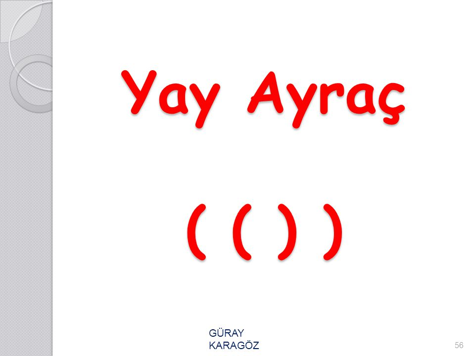 Yay Ayraç ( ( ) ) 56 GÜRAY KARAGÖZ