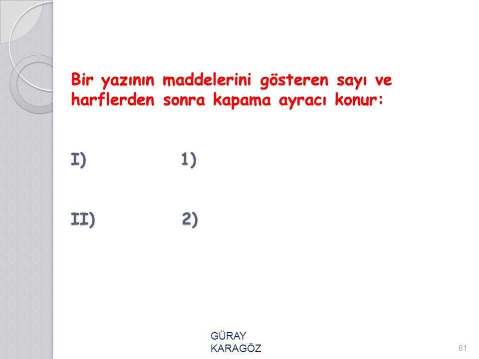 Bir yazının maddelerini gösteren sayı ve harflerden sonra kapama ayracı konur: I) 1) II) 2) Bir yazının maddelerini gösteren sayı ve harflerden sonra