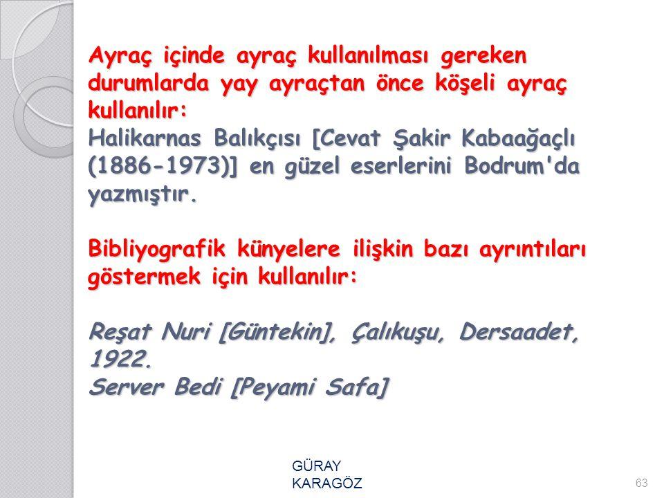 Ayraç içinde ayraç kullanılması gereken durumlarda yay ayraçtan önce köşeli ayraç kullanılır: Halikarnas Balıkçısı [Cevat Şakir Kabaağaçlı (1886-1973)
