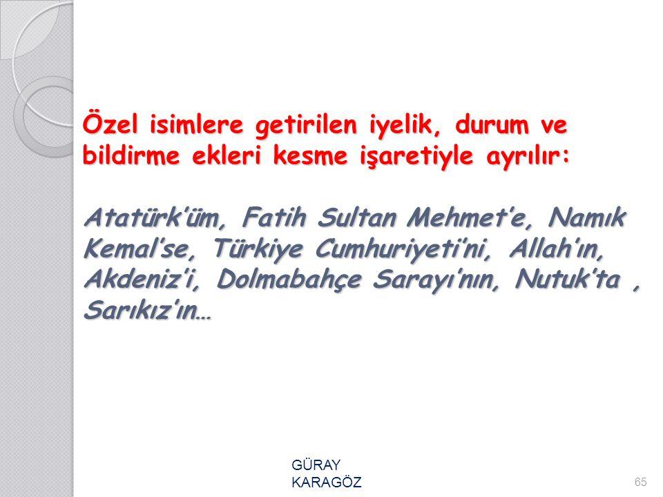 Özel isimlere getirilen iyelik, durum ve bildirme ekleri kesme işaretiyle ayrılır: Atatürk'üm, Fatih Sultan Mehmet'e, Namık Kemal'se, Türkiye Cumhuriy