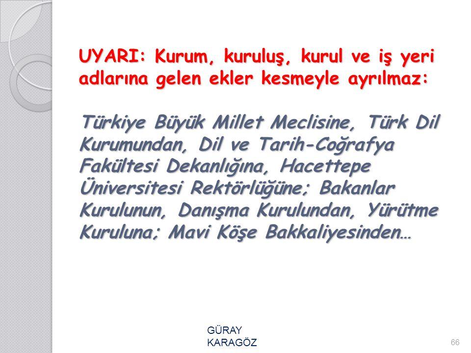 UYARI: Kurum, kuruluş, kurul ve iş yeri adlarına gelen ekler kesmeyle ayrılmaz: Türkiye Büyük Millet Meclisine, Türk Dil Kurumundan, Dil ve Tarih-Coğr