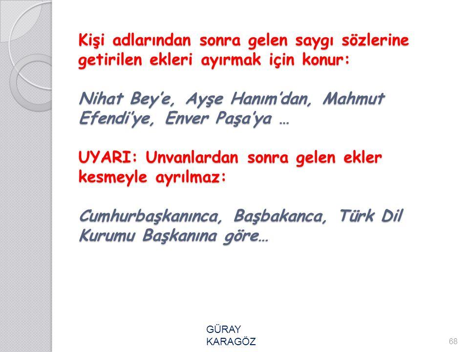 Kişi adlarından sonra gelen saygı sözlerine getirilen ekleri ayırmak için konur: Nihat Bey'e, Ayşe Hanım'dan, Mahmut Efendi'ye, Enver Paşa'ya … UYARI: