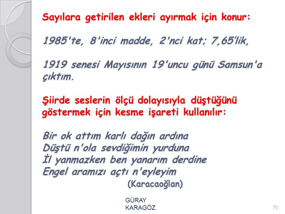 Sayılara getirilen ekleri ayırmak için konur: 1985'te, 8'inci madde, 2'nci kat; 7,65'lik, 1919 senesi Mayısının 19'uncu günü Samsun'a çıktım. Şiirde s