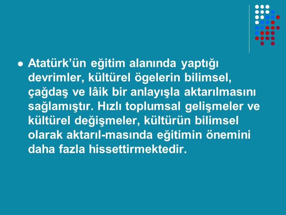 Atatürk'ün eğitim alanında yaptığı devrimler, kültürel ögelerin bilimsel, çağdaş ve lâik bir anlayışla aktarılmasını sağlamıştır. Hızlı toplumsal geli