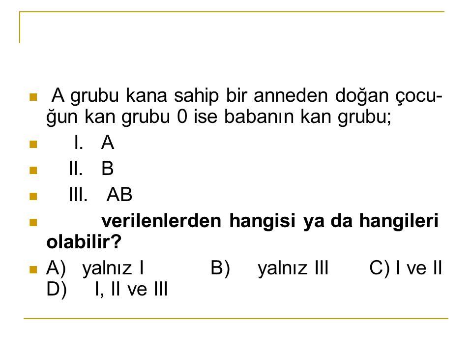 A grubu kana sahip bir anneden doğan çocu ğun kan grubu 0 ise babanın kan grubu; I. A II. B III. AB verilenlerden hangisi ya da hangileri olabilir? A