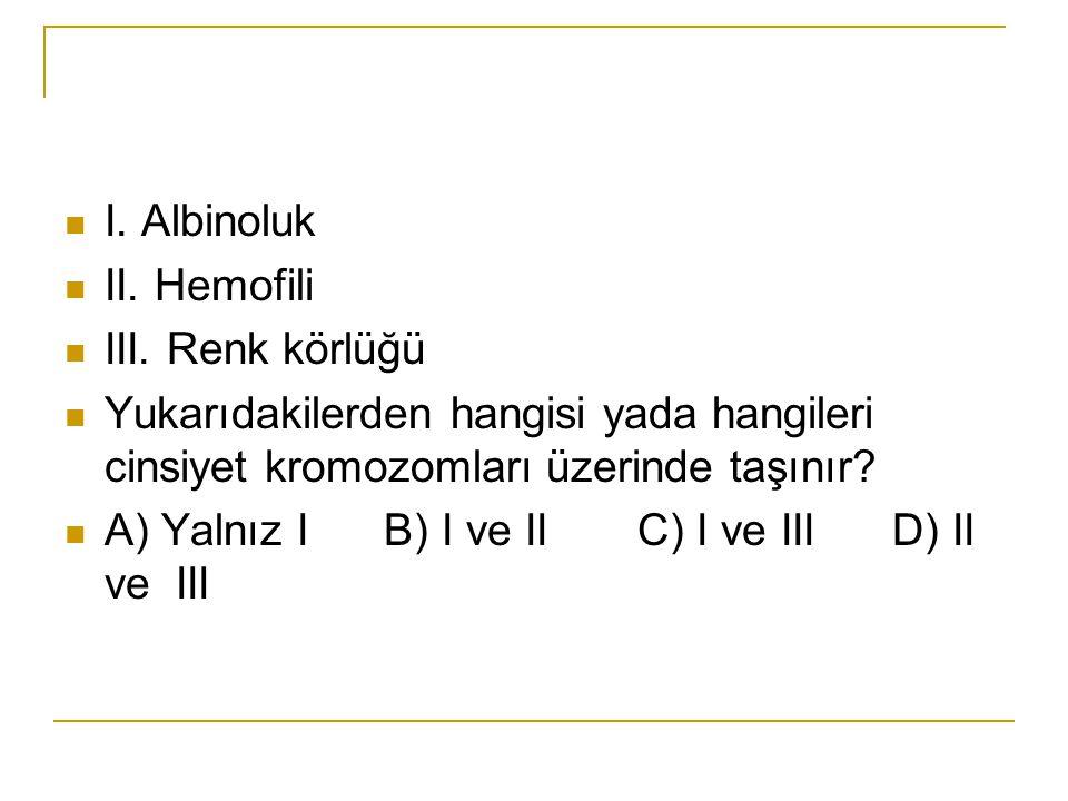 I. Albinoluk II. Hemofili III. Renk körlüğü Yukarıdakilerden hangisi yada hangileri cinsiyet kromozomları üzerinde taşınır? A) Yalnız I B) I ve II C)