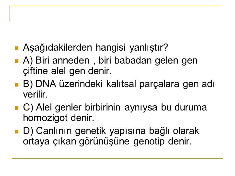 Aşağıdakilerden hangisi yanlıştır? A) Biri anneden, biri babadan gelen gen çiftine alel gen denir. B) DNA üzerindeki kalıtsal parçalara gen adı verili