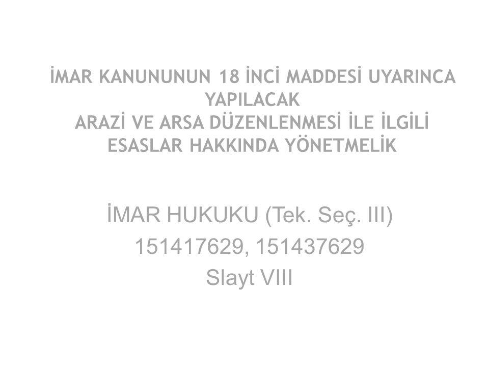 İMAR KANUNUNUN 18 İNCİ MADDESİ UYARINCA YAPILACAK ARAZİ VE ARSA DÜZENLENMESİ İLE İLGİLİ ESASLAR HAKKINDA YÖNETMELİK İMAR HUKUKU (Tek. Seç. III) 151417