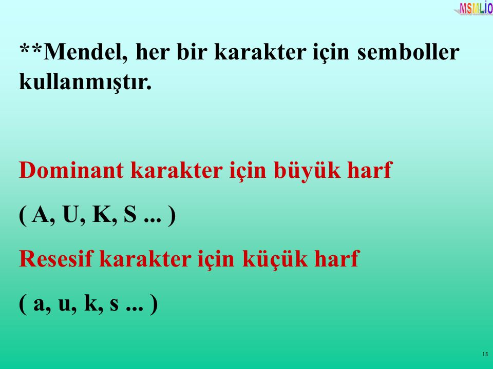 18 **Mendel, her bir karakter için semboller kullanmıştır. Dominant karakter için büyük harf ( A, U, K, S... ) Resesif karakter için küçük harf ( a, u