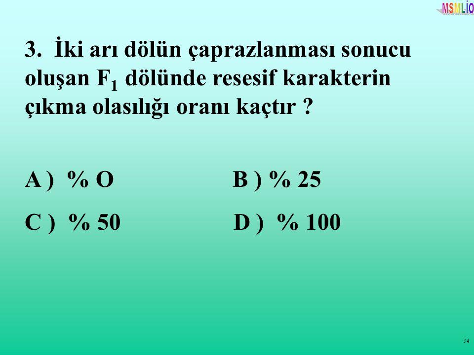 34 3. İki arı dölün çaprazlanması sonucu oluşan F 1 dölünde resesif karakterin çıkma olasılığı oranı kaçtır ? A ) % O B ) % 25 C ) % 50 D ) % 100