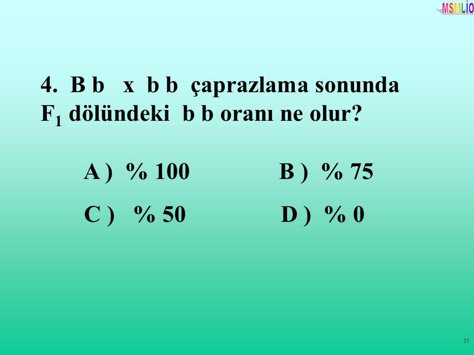 35 4. B b x b b çaprazlama sonunda F 1 dölündeki b b oranı ne olur? A ) % 100 B ) % 75 C ) % 50 D ) % 0