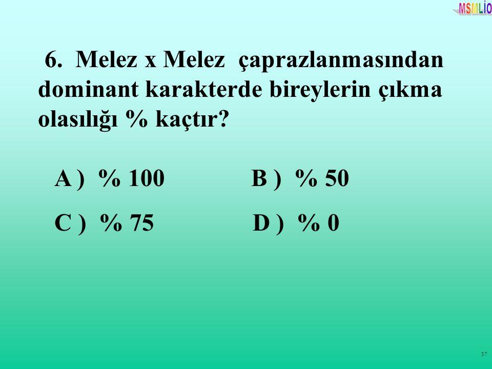 37 6. Melez x Melez çaprazlanmasından dominant karakterde bireylerin çıkma olasılığı % kaçtır? A ) % 100 B ) % 50 C ) % 75 D ) % 0