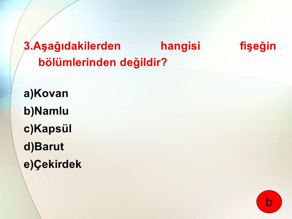 3.Aşağıdakilerden hangisi fişeğin bölümlerinden değildir? a)Kovan b)Namlu c)Kapsül d)Barut e)Çekirdek b