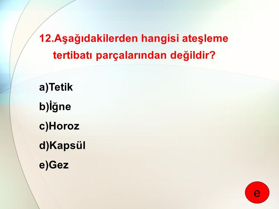 12.Aşağıdakilerden hangisi ateşleme tertibatı parçalarından değildir? a)Tetik b)İğne c)Horoz d)Kapsül e)Gez e