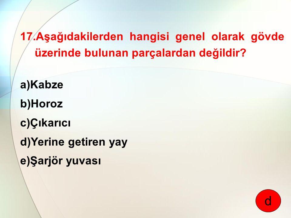17.Aşağıdakilerden hangisi genel olarak gövde üzerinde bulunan parçalardan değildir? a)Kabze b)Horoz c)Çıkarıcı d)Yerine getiren yay e)Şarjör yuvası d