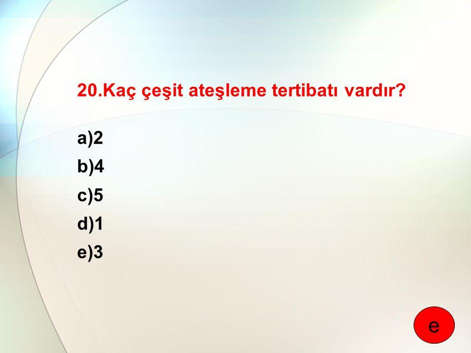 20.Kaç çeşit ateşleme tertibatı vardır? a)2 b)4 c)5 d)1 e)3 e