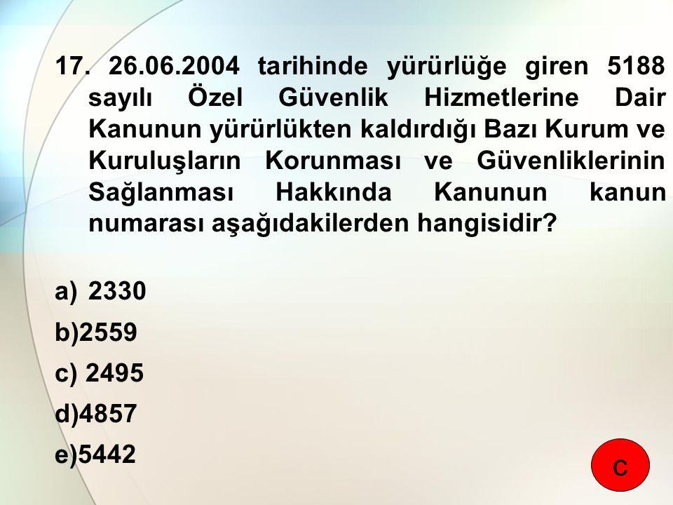 17. 26.06.2004 tarihinde yürürlüğe giren 5188 sayılı Özel Güvenlik Hizmetlerine Dair Kanunun yürürlükten kaldırdığı Bazı Kurum ve Kuruluşların Korunma