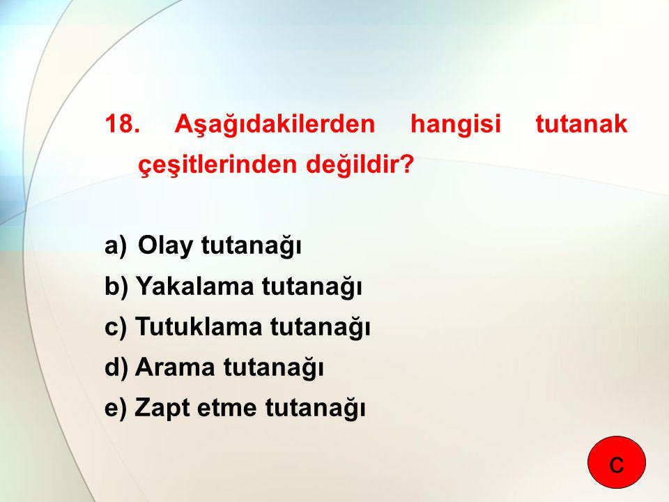 18. Aşağıdakilerden hangisi tutanak çeşitlerinden değildir? a)Olay tutanağı b) Yakalama tutanağı c) Tutuklama tutanağı d) Arama tutanağı e) Zapt etme