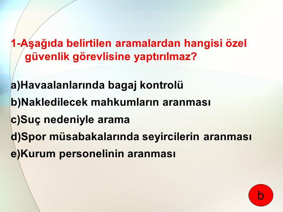 1-Aşağıda belirtilen aramalardan hangisi özel güvenlik görevlisine yaptırılmaz? a)Havaalanlarında bagaj kontrolü b)Nakledilecek mahkumların aranması c