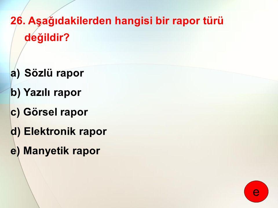 26. Aşağıdakilerden hangisi bir rapor türü değildir? a)Sözlü rapor b) Yazılı rapor c) Görsel rapor d) Elektronik rapor e) Manyetik rapor e