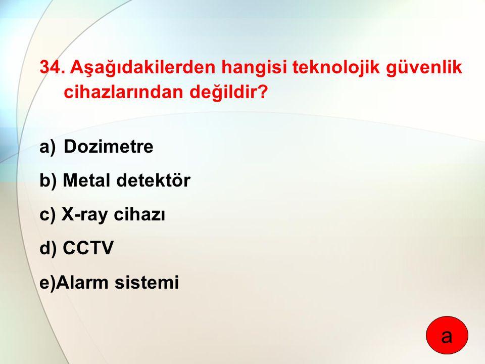 34. Aşağıdakilerden hangisi teknolojik güvenlik cihazlarından değildir? a)Dozimetre b) Metal detektör c) X-ray cihazı d) CCTV e)Alarm sistemi a