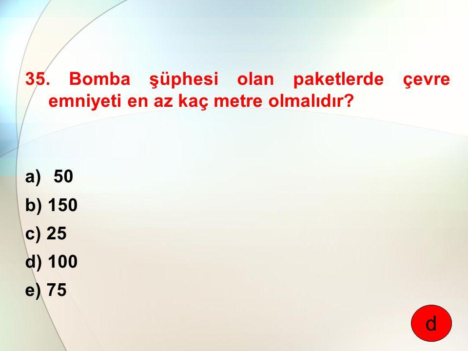 35. Bomba şüphesi olan paketlerde çevre emniyeti en az kaç metre olmalıdır? a) 50 b) 150 c) 25 d) 100 e) 75 d