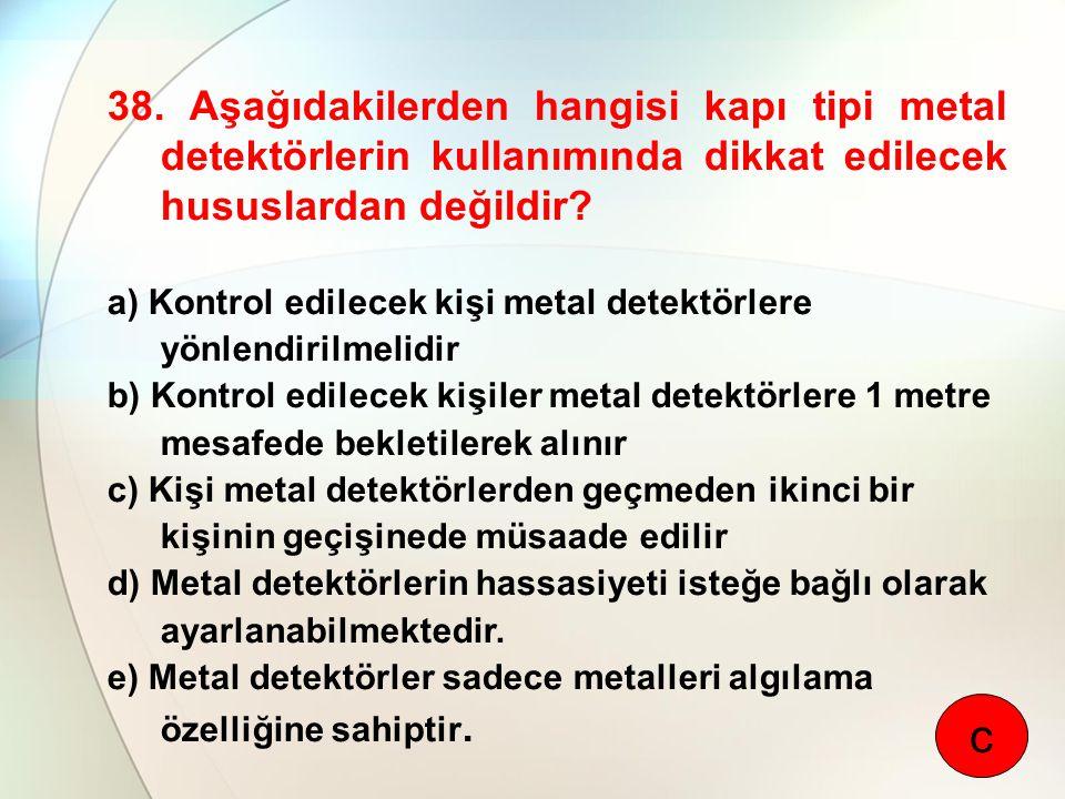 38. Aşağıdakilerden hangisi kapı tipi metal detektörlerin kullanımında dikkat edilecek hususlardan değildir? a) Kontrol edilecek kişi metal detektörle