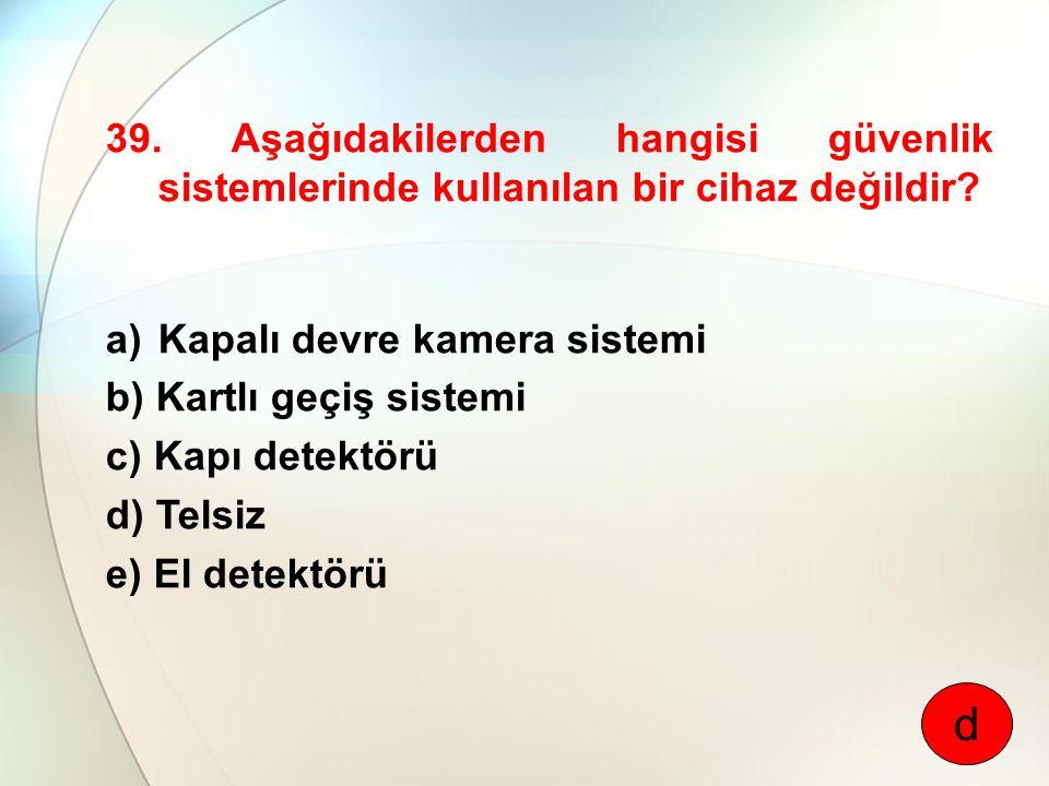 39. Aşağıdakilerden hangisi güvenlik sistemlerinde kullanılan bir cihaz değildir? a)Kapalı devre kamera sistemi b) Kartlı geçiş sistemi c) Kapı detekt