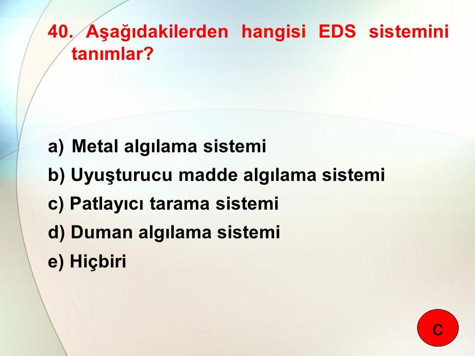 40. Aşağıdakilerden hangisi EDS sistemini tanımlar? a)Metal algılama sistemi b) Uyuşturucu madde algılama sistemi c) Patlayıcı tarama sistemi d) Duman
