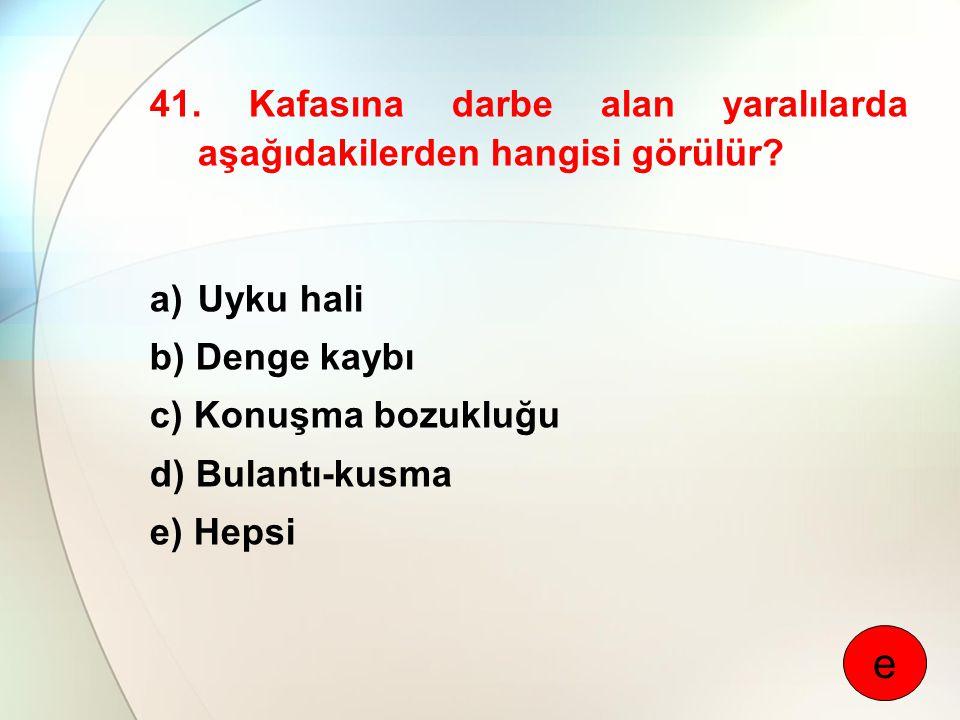 41. Kafasına darbe alan yaralılarda aşağıdakilerden hangisi görülür? a)Uyku hali b) Denge kaybı c) Konuşma bozukluğu d) Bulantı-kusma e) Hepsi e